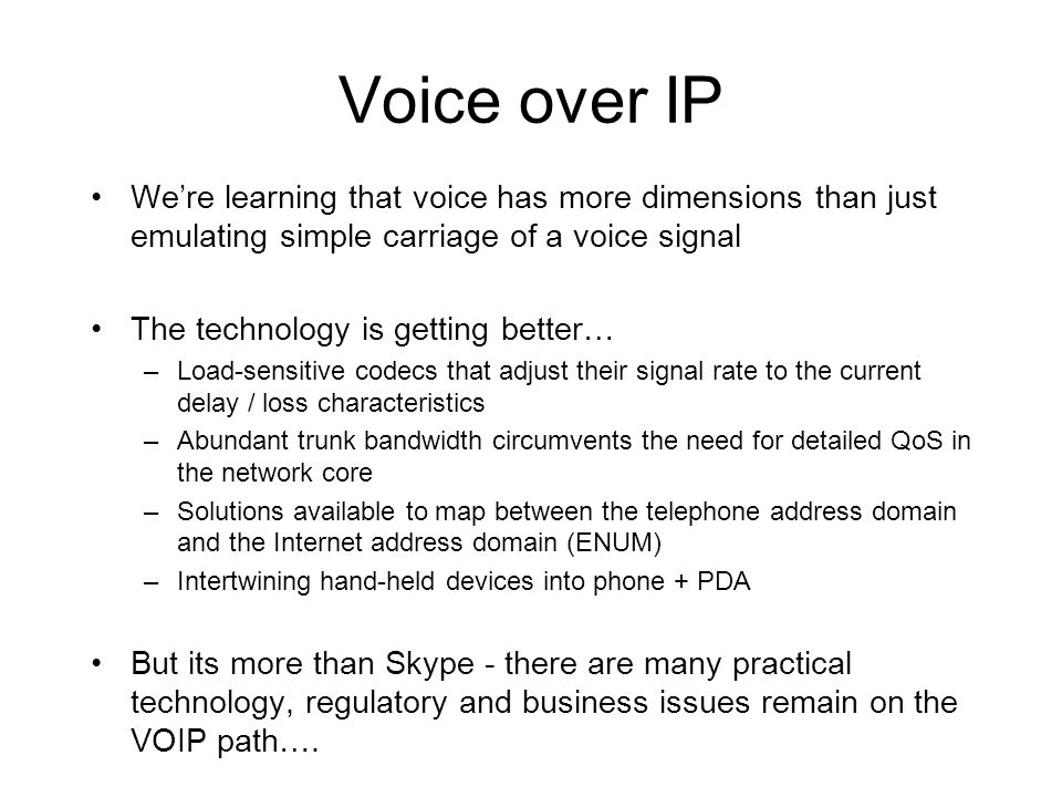 Voice over IP We're learning that voice has more dimensions than just emulating simple carriage of a voice signal The technology is getting better… –Load-sensitive codecs that adjust their signal rate to the current delay / loss characteristics –Abundant trunk bandwidth circumvents the need for detailed QoS in the network core –Solutions available to map between the telephone address domain and the Internet address domain (ENUM) –Intertwining hand-held devices into phone + PDA But its more than Skype - there are many practical technology, regulatory and business issues remain on the VOIP path….