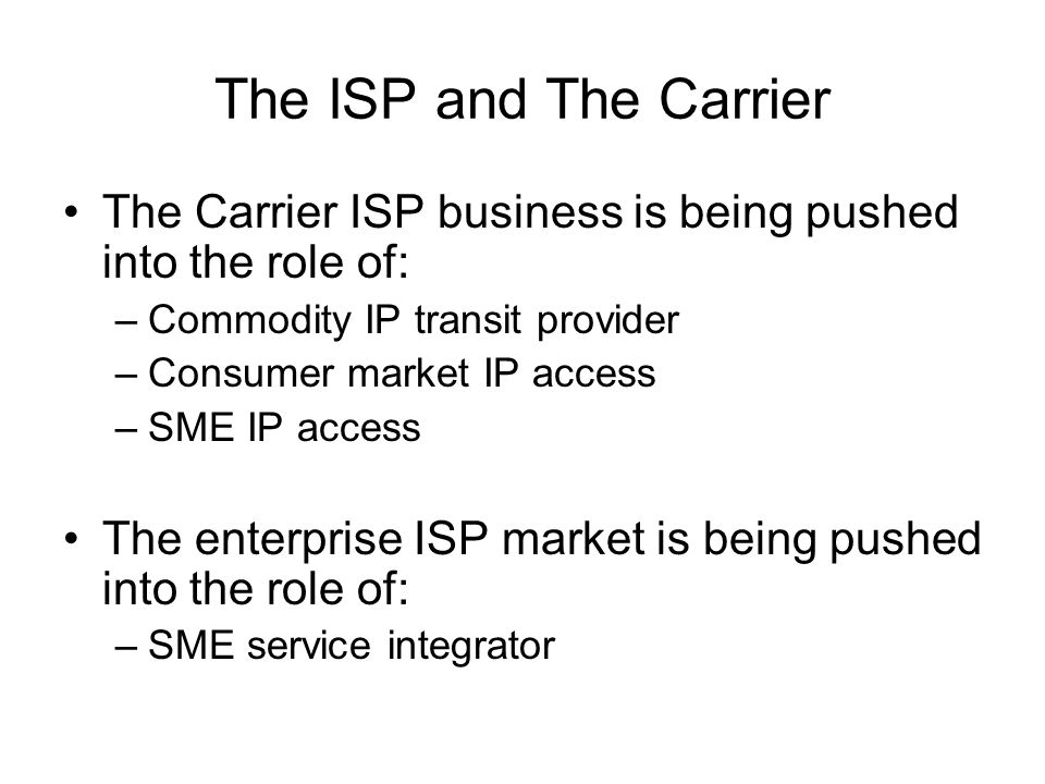 The ISP and The Carrier The Carrier ISP business is being pushed into the role of: –Commodity IP transit provider –Consumer market IP access –SME IP access The enterprise ISP market is being pushed into the role of: –SME service integrator