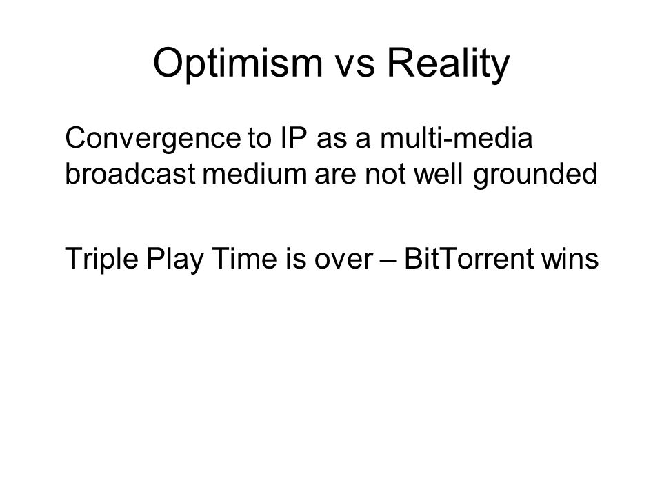 Optimism vs Reality Convergence to IP as a multi-media broadcast medium are not well grounded Triple Play Time is over – BitTorrent wins