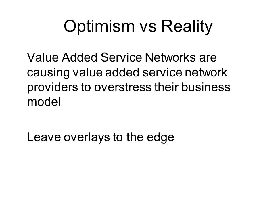 Optimism vs Reality Value Added Service Networks are causing value added service network providers to overstress their business model Leave overlays to the edge