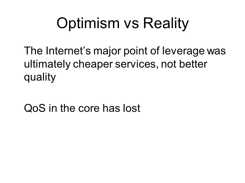 Optimism vs Reality The Internet's major point of leverage was ultimately cheaper services, not better quality QoS in the core has lost