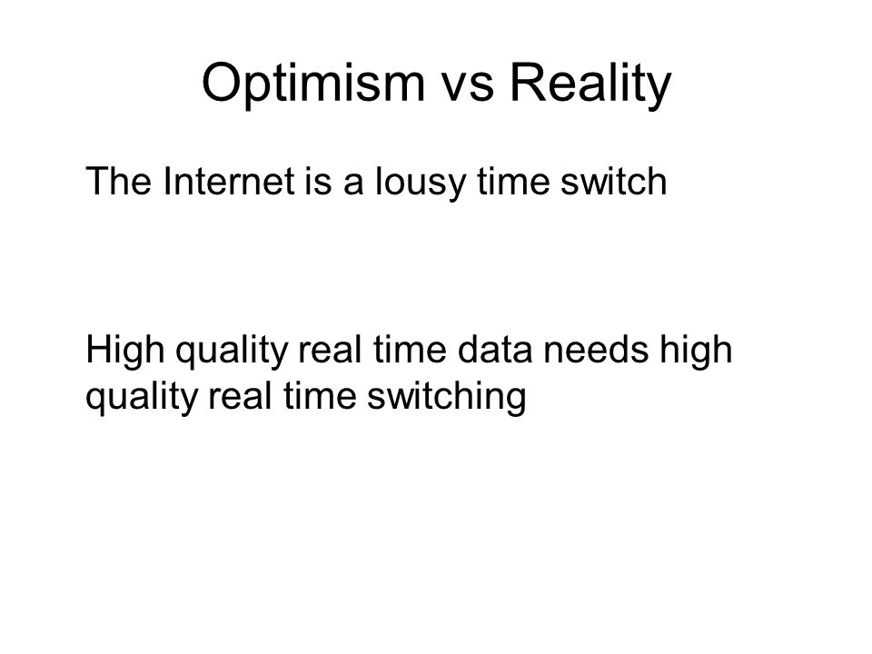 Optimism vs Reality The Internet is a lousy time switch High quality real time data needs high quality real time switching