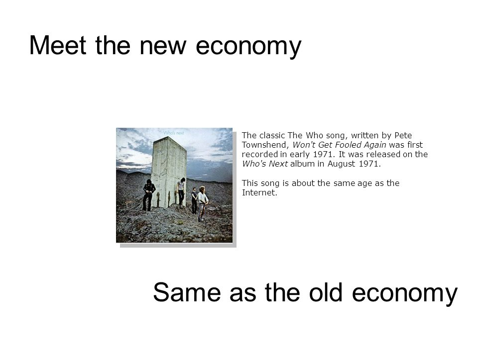 Meet the new economy Same as the old economy The classic The Who song, written by Pete Townshend, Won t Get Fooled Again was first recorded in early 1971.