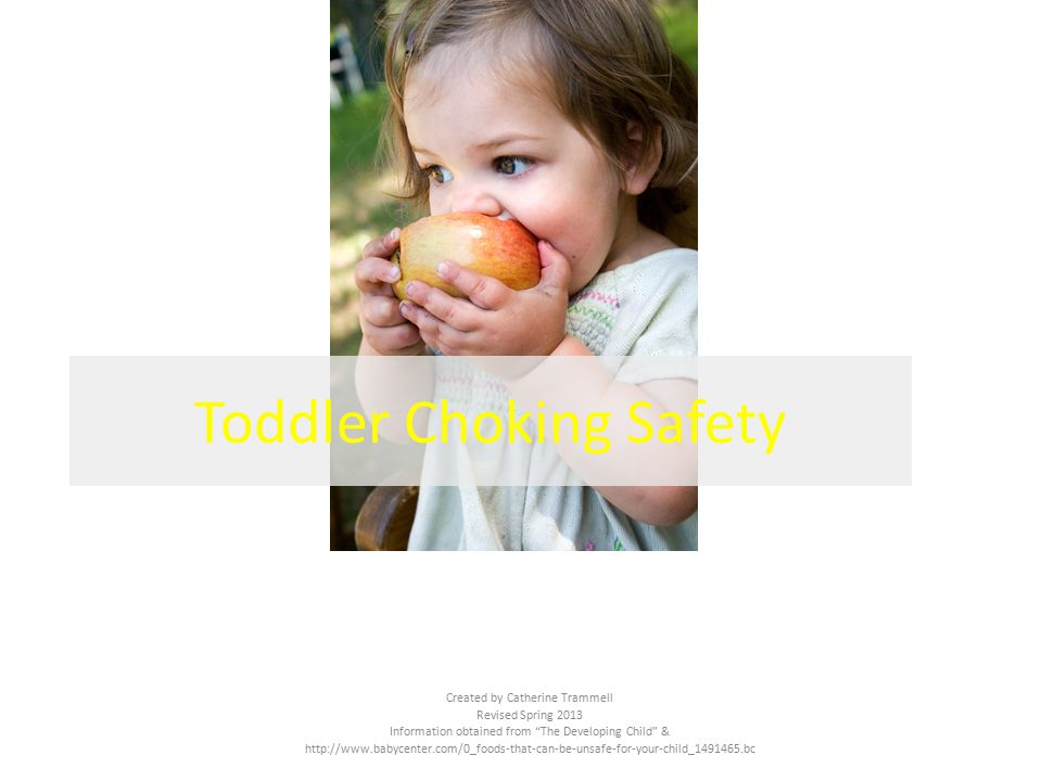 Created by Catherine Trammell Revised Spring 2013 Information obtained from The Developing Child & http://www.babycenter.com/0_foods-that-can-be-unsafe-for-your-child_1491465.bc Toddler Choking Safety