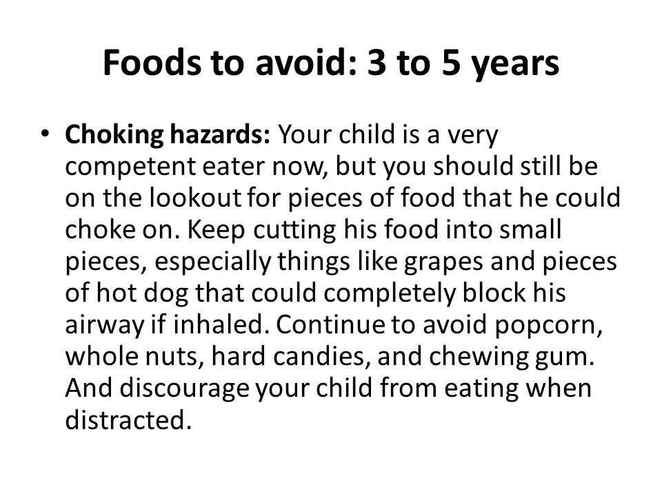 Foods to avoid: 3 to 5 years Choking hazards: Your child is a very competent eater now, but you should still be on the lookout for pieces of food that