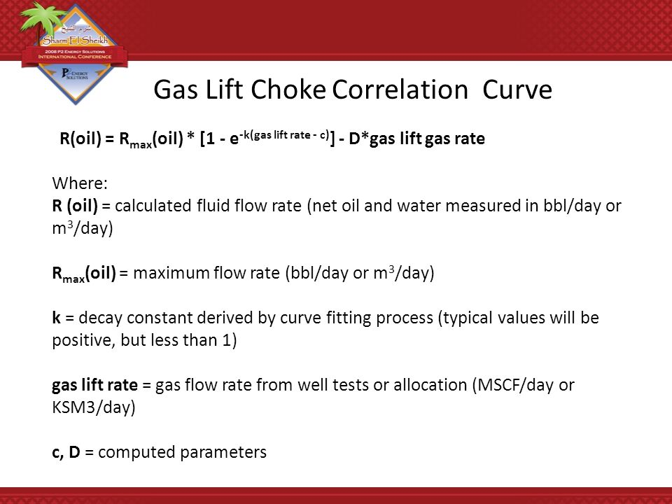 R(oil) = R max (oil) * [1 - e -k(gas lift rate - c) ] - D*gas lift gas rate Where: R (oil) = calculated fluid flow rate (net oil and water measured in bbl/day or m 3 /day) R max (oil) = maximum flow rate (bbl/day or m 3 /day) k = decay constant derived by curve fitting process (typical values will be positive, but less than 1) gas lift rate = gas flow rate from well tests or allocation (MSCF/day or KSM3/day) c, D = computed parameters Gas Lift Choke Correlation Curve