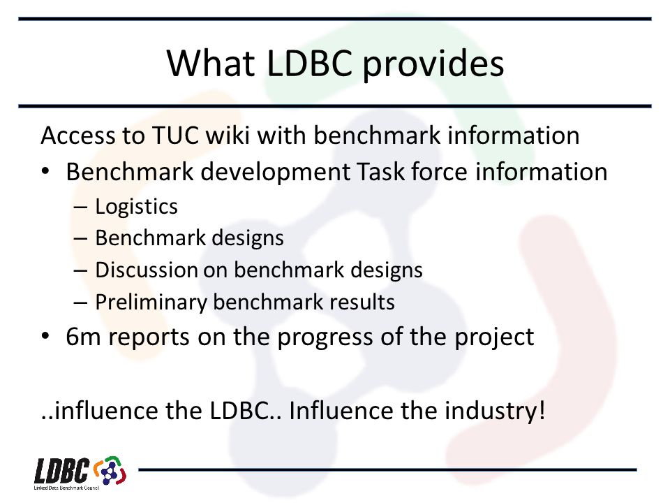 What LDBC provides Access to TUC wiki with benchmark information Benchmark development Task force information – Logistics – Benchmark designs – Discussion on benchmark designs – Preliminary benchmark results 6m reports on the progress of the project..influence the LDBC..
