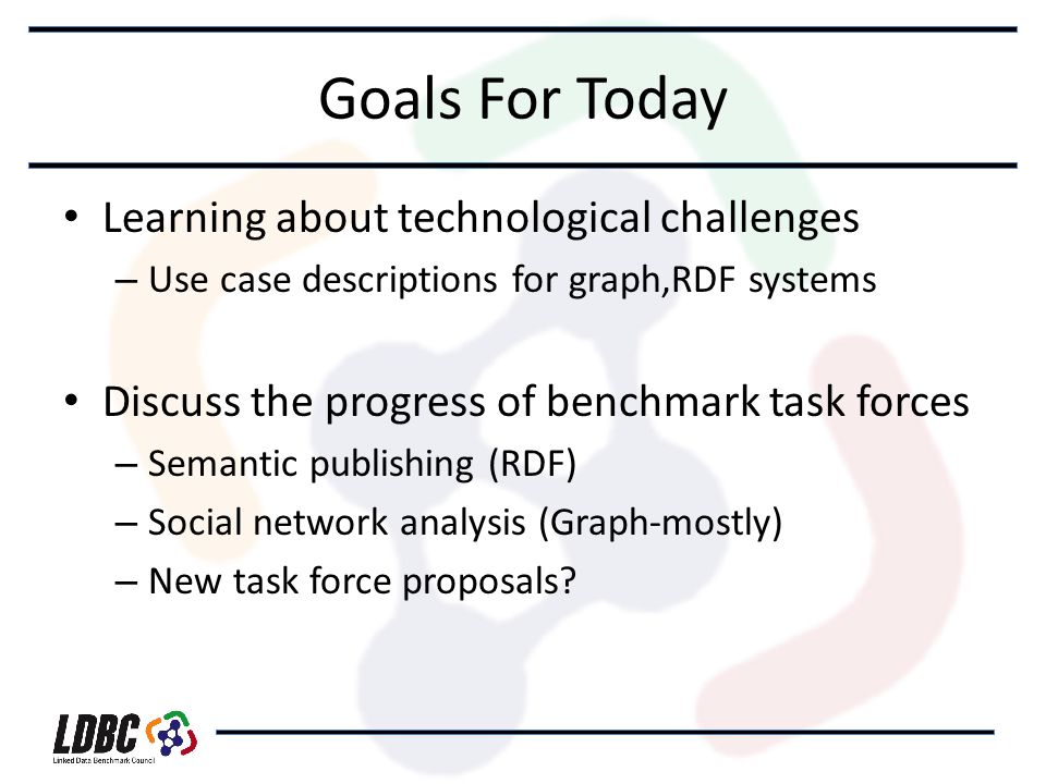 Goals For Today Learning about technological challenges – Use case descriptions for graph,RDF systems Discuss the progress of benchmark task forces – Semantic publishing (RDF) – Social network analysis (Graph-mostly) – New task force proposals?
