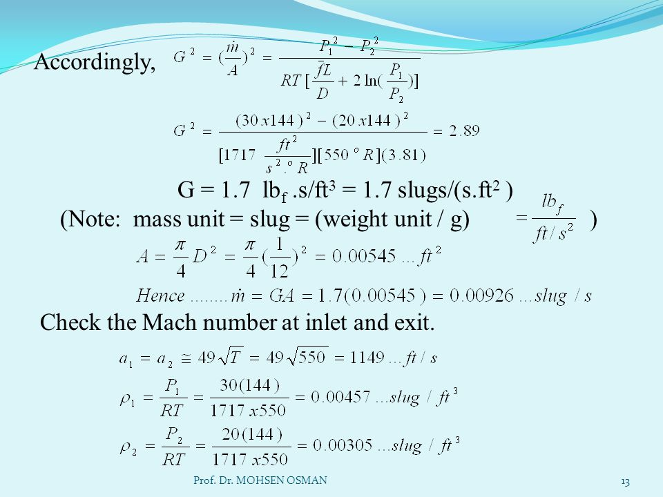 Accordingly, G = 1.7 lb f.s/ft 3 = 1.7 slugs/(s.ft 2 ) (Note: mass unit = slug = (weight unit / g) ) Check the Mach number at inlet and exit. Prof. Dr
