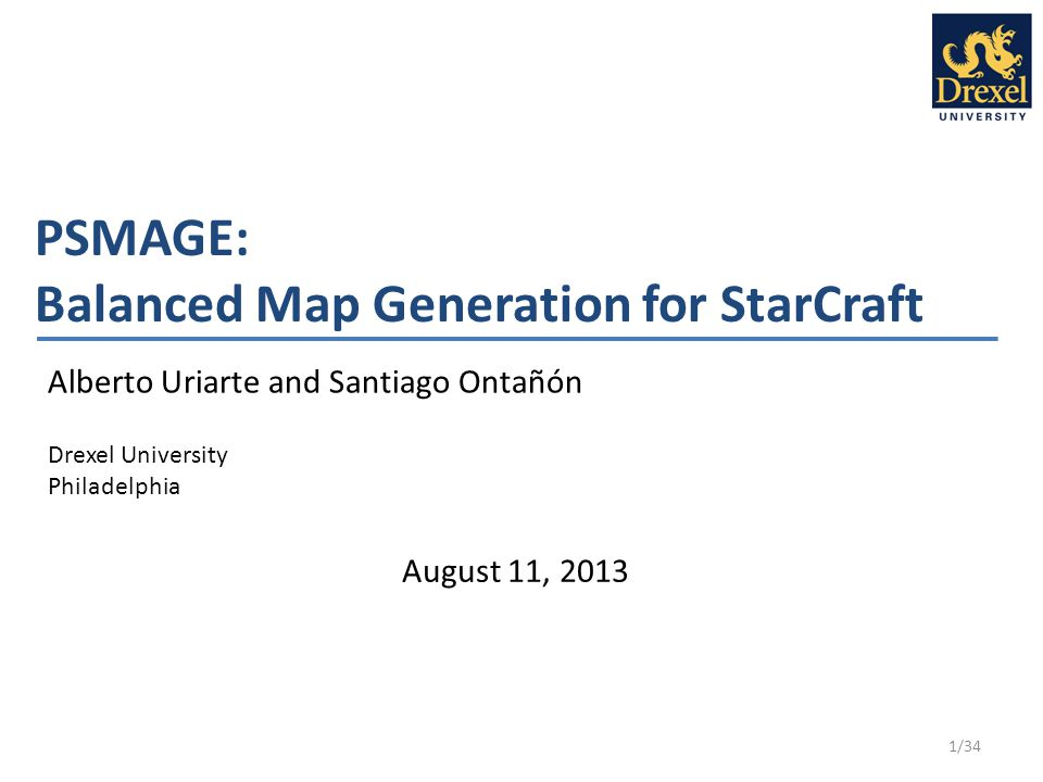 PSMAGE: Balanced Map Generation for StarCraft Alberto Uriarte and Santiago Ontañón Drexel University Philadelphia 1/34 August 11, 2013