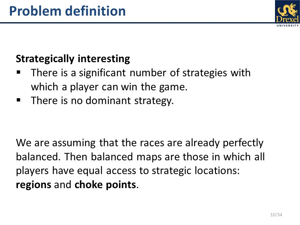 10/34 Problem definition Strategically interesting  There is a significant number of strategies with which a player can win the game.