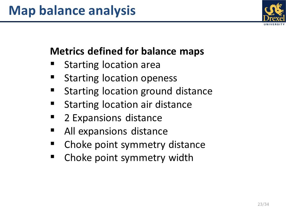 23/34 Map balance analysis Metrics defined for balance maps  Starting location area  Starting location openess  Starting location ground distance 