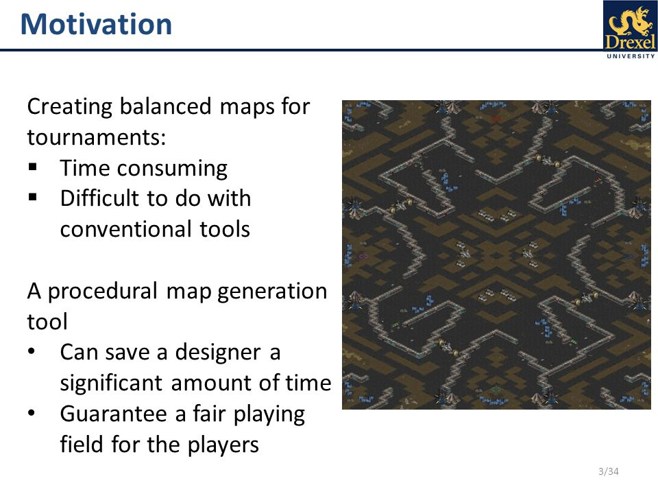 3/34 Motivation Creating balanced maps for tournaments:  Time consuming  Difficult to do with conventional tools A procedural map generation tool Can save a designer a significant amount of time Guarantee a fair playing field for the players