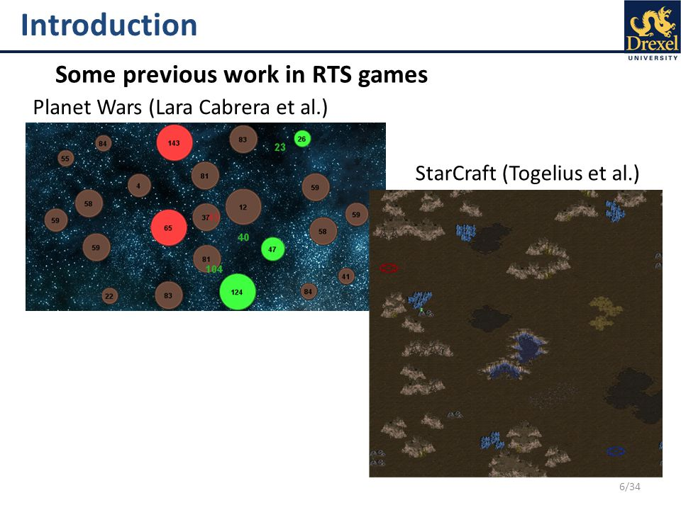 6/34 Introduction Some previous work in RTS games Planet Wars (Lara Cabrera et al.) StarCraft (Togelius et al.)