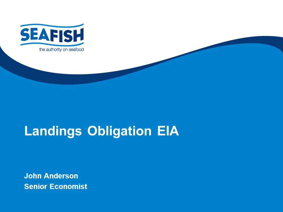supporting the seafood industry for a sustainable, profitable future Landings Obligation EIA John Anderson Senior Economist