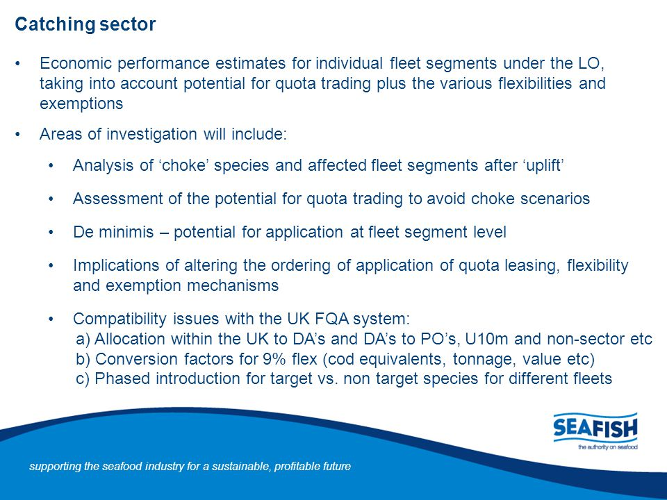 Catching sector Economic performance estimates for individual fleet segments under the LO, taking into account potential for quota trading plus the various flexibilities and exemptions Areas of investigation will include: Analysis of 'choke' species and affected fleet segments after 'uplift' Assessment of the potential for quota trading to avoid choke scenarios De minimis – potential for application at fleet segment level Implications of altering the ordering of application of quota leasing, flexibility and exemption mechanisms Compatibility issues with the UK FQA system: a) Allocation within the UK to DA's and DA's to PO's, U10m and non-sector etc b) Conversion factors for 9% flex (cod equivalents, tonnage, value etc) c) Phased introduction for target vs.
