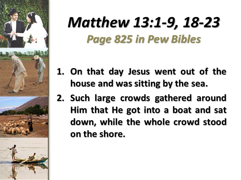 Matthew 13:1-9, 18-23 Page 825 in Pew Bibles 1.On that day Jesus went out of the house and was sitting by the sea.