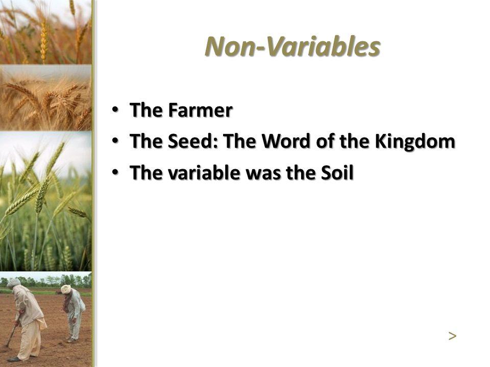 Non-Variables The Farmer The Farmer The Seed: The Word of the Kingdom The Seed: The Word of the Kingdom The variable was the Soil The variable was the