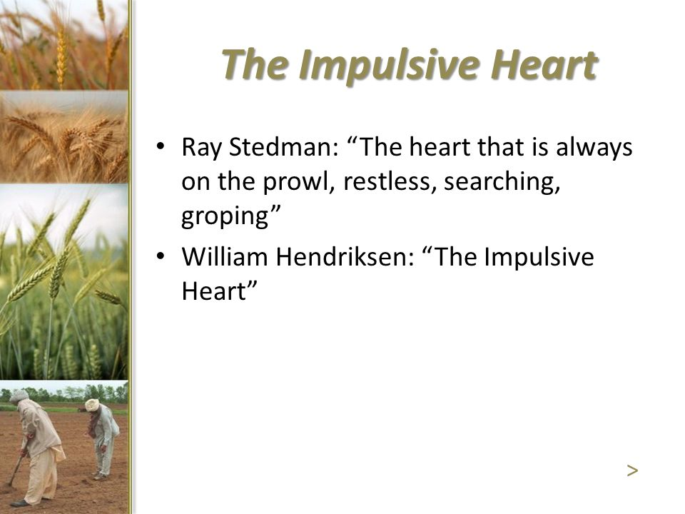 """Ray Stedman: """"The heart that is always on the prowl, restless, searching, groping"""" William Hendriksen: """"The Impulsive Heart"""" > The Impulsive Heart"""