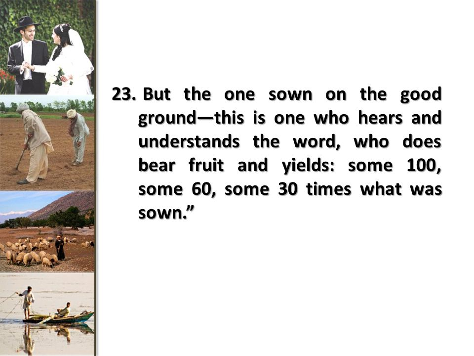 23. But the one sown on the good ground—this is one who hears and understands the word, who does bear fruit and yields: some 100, some 60, some 30 tim