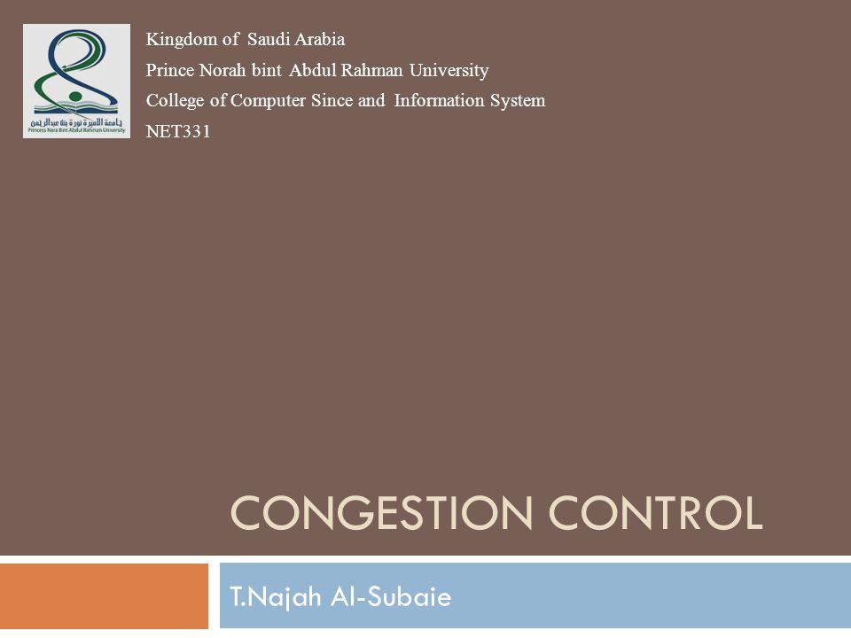 CONGESTION CONTROL T.Najah Al-Subaie Kingdom of Saudi Arabia Prince Norah bint Abdul Rahman University College of Computer Since and Information System NET331