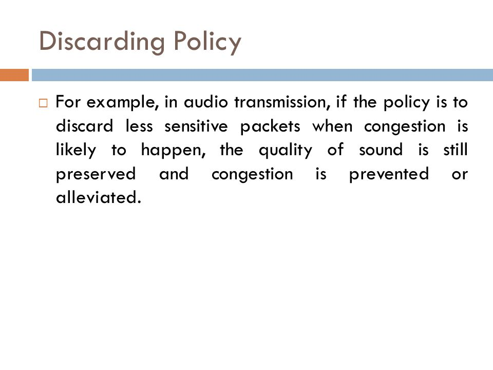 Discarding Policy  For example, in audio transmission, if the policy is to discard less sensitive packets when congestion is likely to happen, the quality of sound is still preserved and congestion is prevented or alleviated.