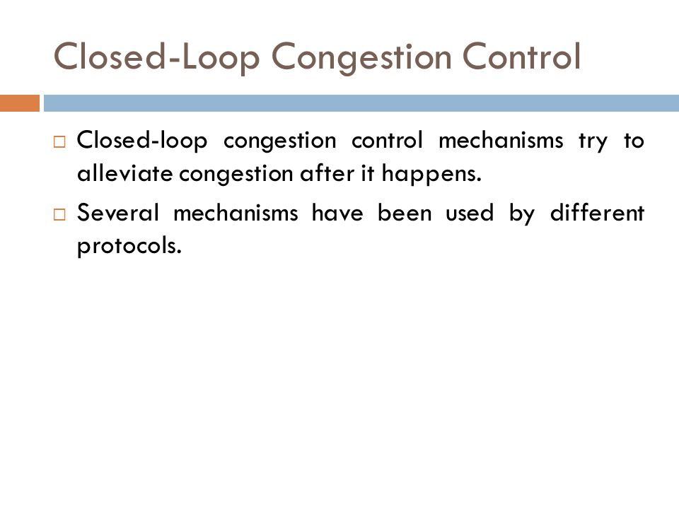 Closed-Loop Congestion Control  Closed-loop congestion control mechanisms try to alleviate congestion after it happens.  Several mechanisms have bee