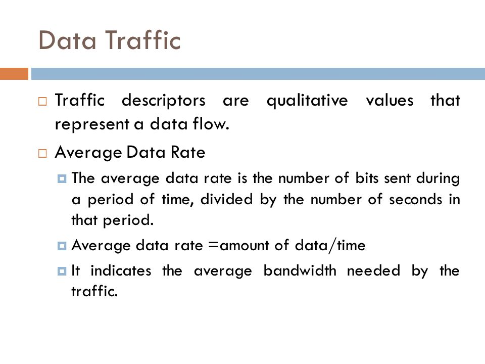 Data Traffic  Traffic descriptors are qualitative values that represent a data flow.  Average Data Rate  The average data rate is the number of bit