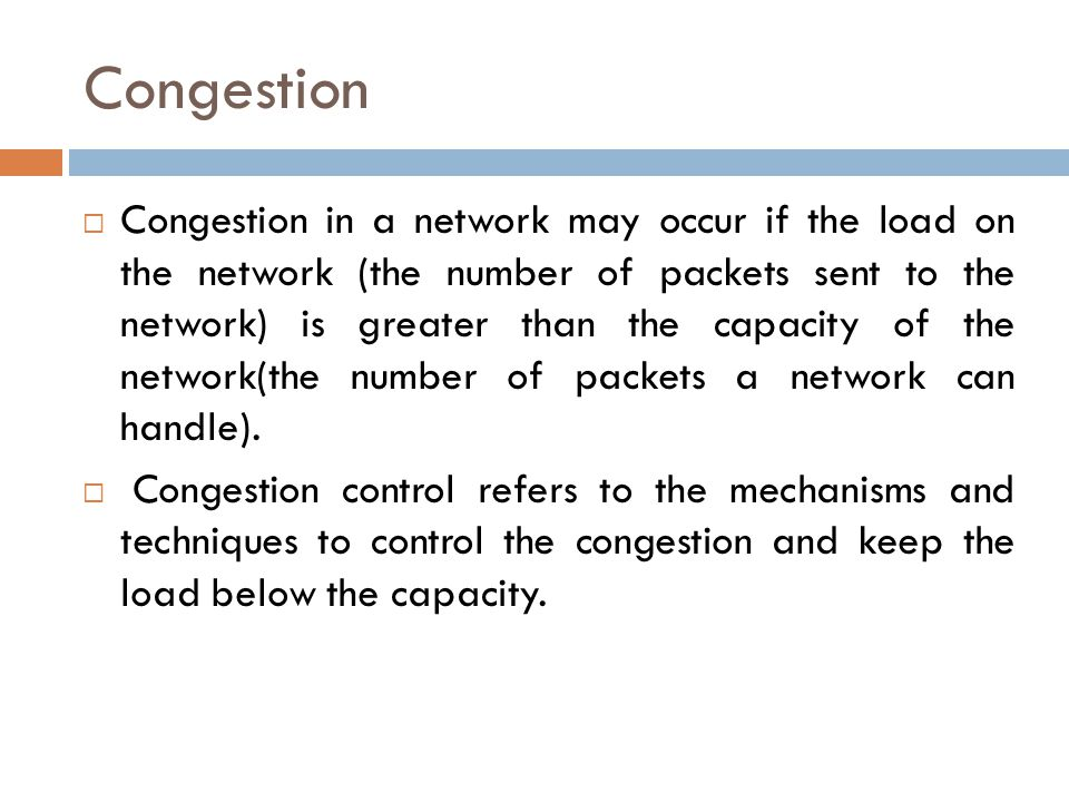 Congestion  Congestion in a network may occur if the load on the network (the number of packets sent to the network) is greater than the capacity of
