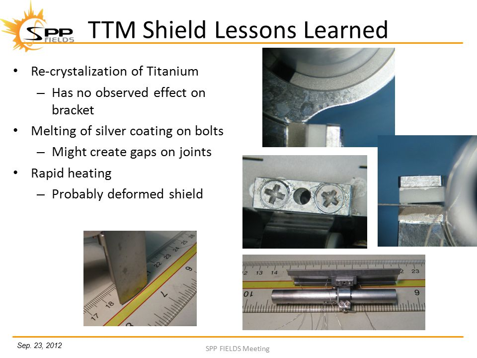 Sep. 23, 2012 SPP FIELDS Meeting TTM Shield Lessons Learned Re-crystalization of Titanium – Has no observed effect on bracket Melting of silver coatin