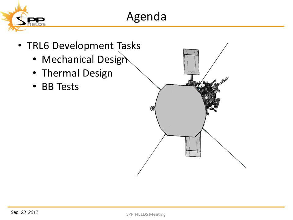 Sep. 23, 2012 SPP FIELDS Meeting Agenda TRL6 Development Tasks Mechanical Design Thermal Design BB Tests