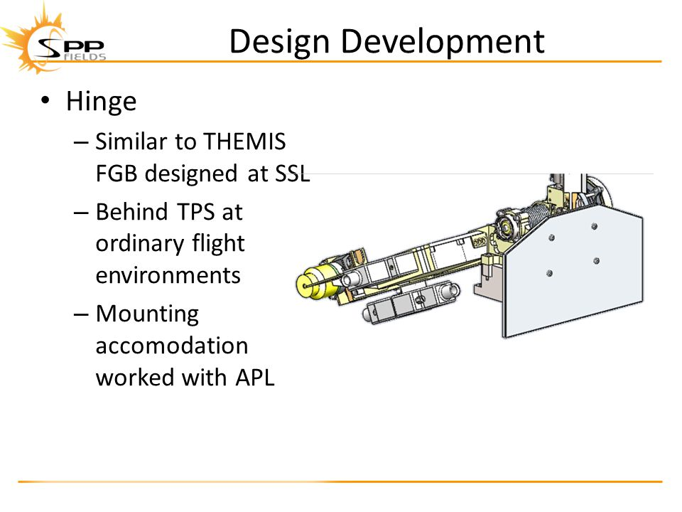 Design Development Hinge – Similar to THEMIS FGB designed at SSL – Behind TPS at ordinary flight environments – Mounting accomodation worked with APL Hinge – Similar to THEMIS FGB designed at SSL – Behind TPS at ordinary flight environments – Mounting accomodation worked with APL