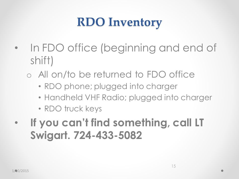 RDO Inventory In FDO office (beginning and end of shift) o All on/to be returned to FDO office RDO phone; plugged into charger Handheld VHF Radio; plugged into charger RDO truck keys If you can't find something, call LT Swigart.