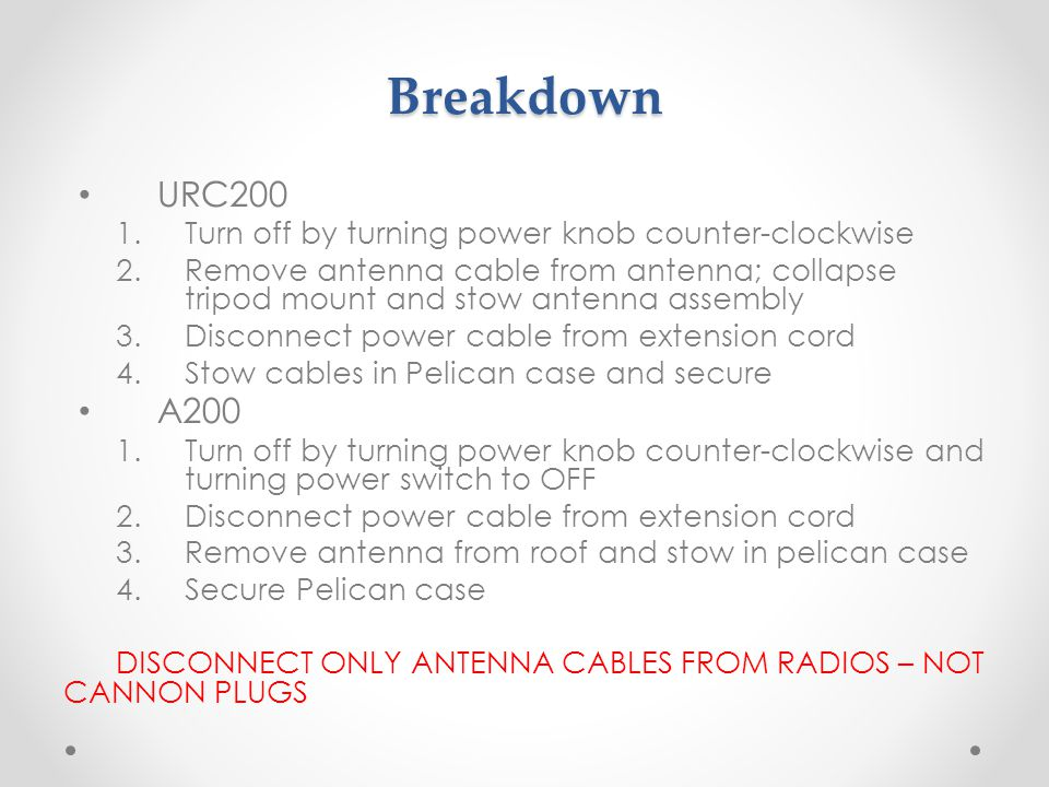Breakdown URC200 1.Turn off by turning power knob counter-clockwise 2.Remove antenna cable from antenna; collapse tripod mount and stow antenna assembly 3.Disconnect power cable from extension cord 4.Stow cables in Pelican case and secure A200 1.Turn off by turning power knob counter-clockwise and turning power switch to OFF 2.Disconnect power cable from extension cord 3.Remove antenna from roof and stow in pelican case 4.Secure Pelican case DISCONNECT ONLY ANTENNA CABLES FROM RADIOS – NOT CANNON PLUGS