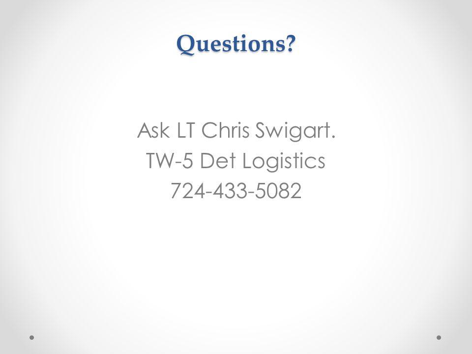 Questions Ask LT Chris Swigart. TW-5 Det Logistics 724-433-5082