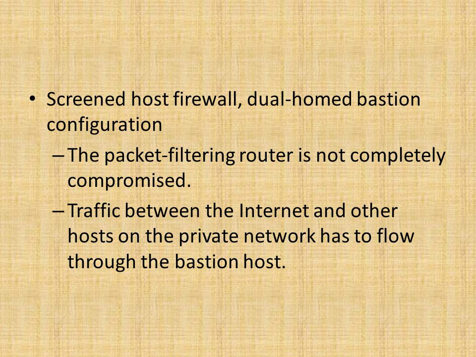 Screened host firewall, dual-homed bastion configuration – The packet-filtering router is not completely compromised. – Traffic between the Internet a