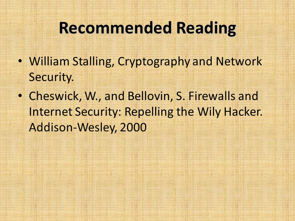 Recommended Reading William Stalling, Cryptography and Network Security. Cheswick, W., and Bellovin, S. Firewalls and Internet Security: Repelling the