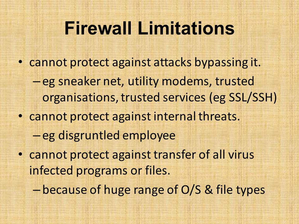 Firewall Limitations cannot protect against attacks bypassing it. – eg sneaker net, utility modems, trusted organisations, trusted services (eg SSL/SS
