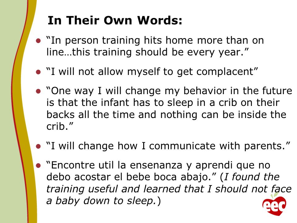 In Their Own Words: In person training hits home more than on line…this training should be every year. I will not allow myself to get complacent One way I will change my behavior in the future is that the infant has to sleep in a crib on their backs all the time and nothing can be inside the crib. I will change how I communicate with parents. Encontre util la ensenanza y aprendi que no debo acostar el bebe boca abajo. (I found the training useful and learned that I should not face a baby down to sleep.)