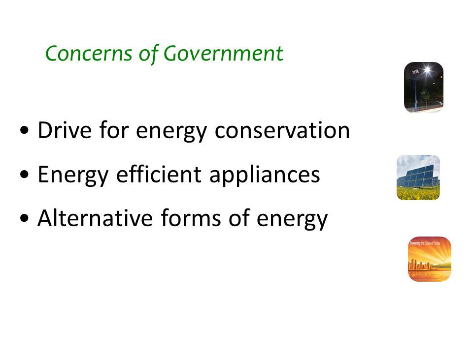 Drive for energy conservation Energy efficient appliances Alternative forms of energy Concerns of Government