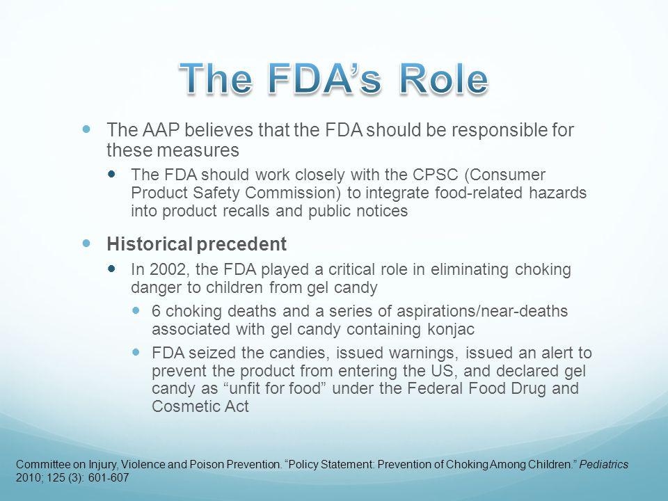 The AAP believes that the FDA should be responsible for these measures The FDA should work closely with the CPSC (Consumer Product Safety Commission) to integrate food-related hazards into product recalls and public notices Historical precedent In 2002, the FDA played a critical role in eliminating choking danger to children from gel candy 6 choking deaths and a series of aspirations/near-deaths associated with gel candy containing konjac FDA seized the candies, issued warnings, issued an alert to prevent the product from entering the US, and declared gel candy as unfit for food under the Federal Food Drug and Cosmetic Act Committee on Injury, Violence and Poison Prevention.