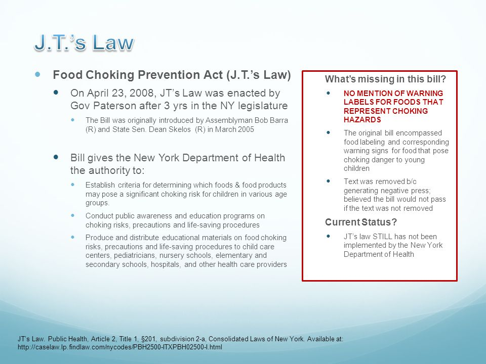 Food Choking Prevention Act (J.T.'s Law) On April 23, 2008, JT's Law was enacted by Gov Paterson after 3 yrs in the NY legislature The Bill was originally introduced by Assemblyman Bob Barra (R) and State Sen.
