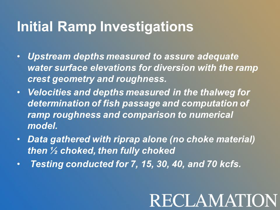 Initial Ramp Investigations Upstream depths measured to assure adequate water surface elevations for diversion with the ramp crest geometry and roughness.
