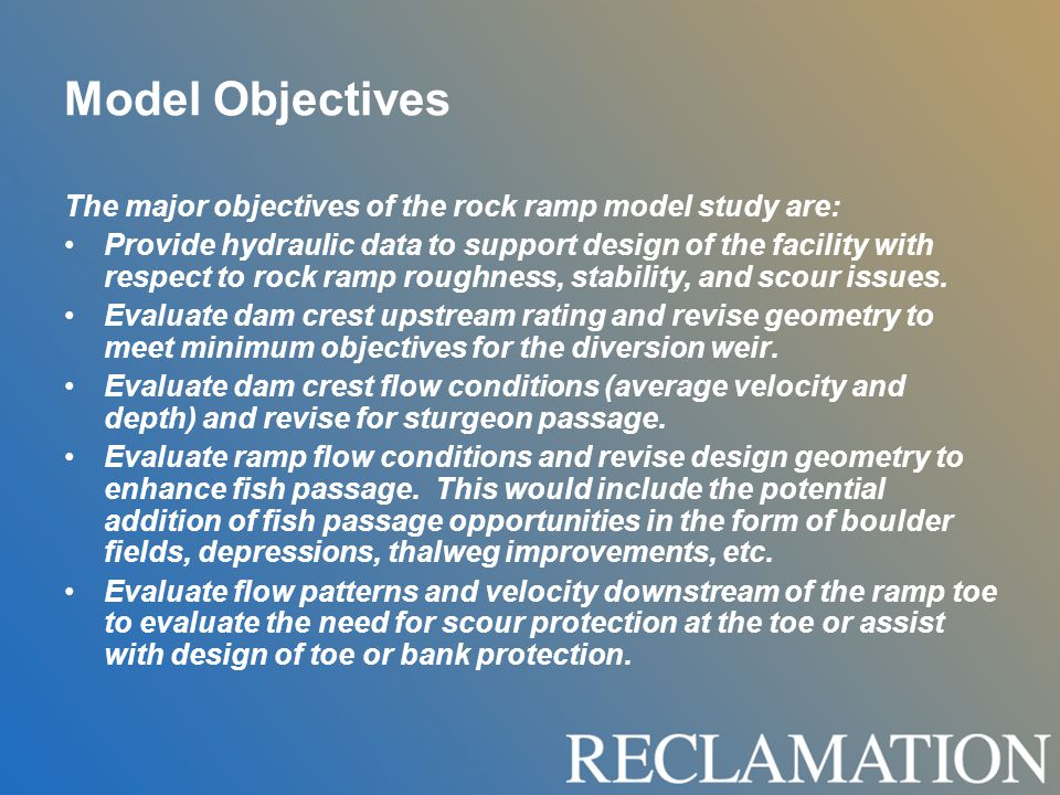 Model Objectives The major objectives of the rock ramp model study are: Provide hydraulic data to support design of the facility with respect to rock ramp roughness, stability, and scour issues.