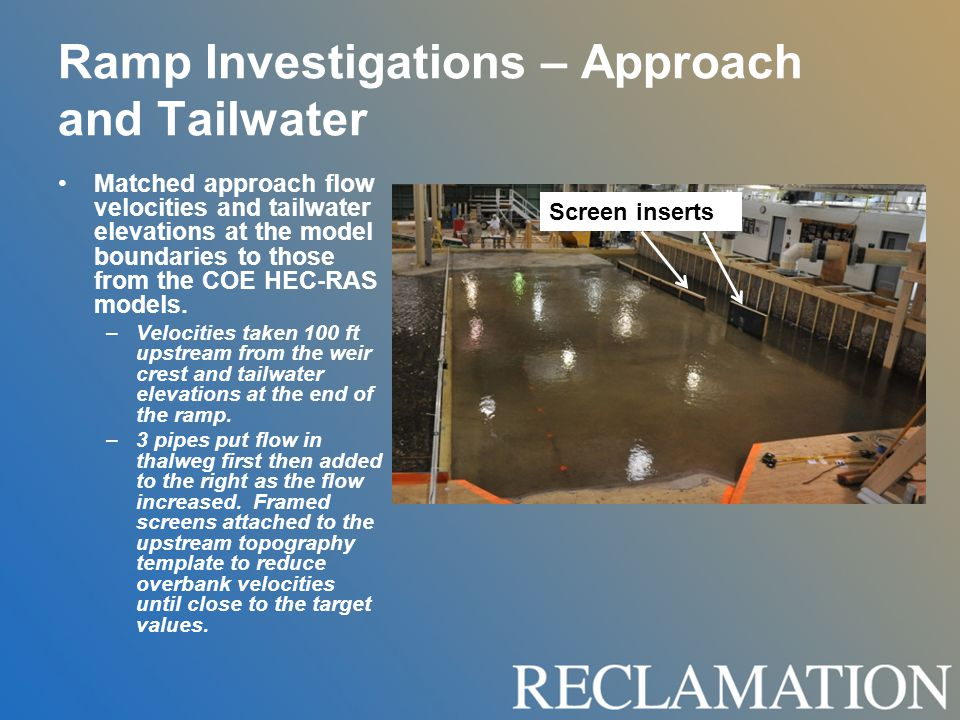 Ramp Investigations – Approach and Tailwater Matched approach flow velocities and tailwater elevations at the model boundaries to those from the COE HEC-RAS models.