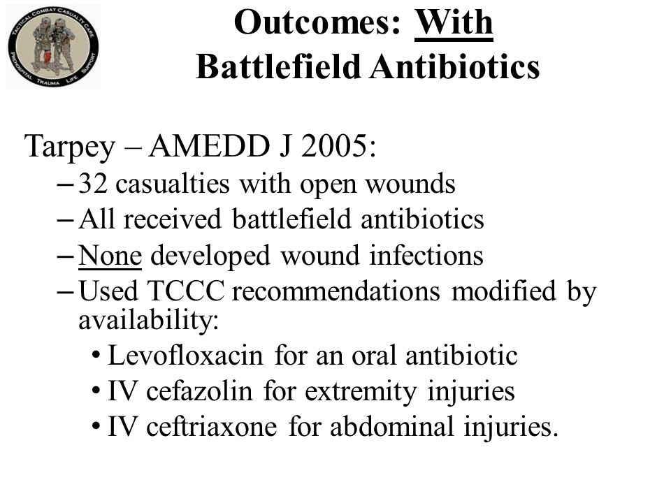 MSG Ted Westmoreland Special Operations Medical Association presentation 2004 Multiple casualty scenario involving 19 Ranger and Special Forces WIA as well as 30 Iraqi WIA 11-hour delay to hospital care Battlefield antibiotics given No wound infections developed in this group.