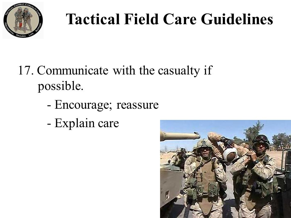 17. Communicate with the casualty if possible. - Encourage; reassure - Explain care Tactical Field Care Guidelines