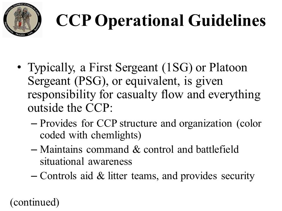 First Sergeant (1SG), Platoon Sergeant (PSG) or equivalent: – Strips, bags, tags, organizes, and maintains casualties' tactical gear outside of treatment area – Accountable for tracking casualties and equipment into and out of CCP and reports to higher command – Moves casualties through CCP entrance/exit choke point which should be marked with an IR chemlight CCP Operational Guidelines