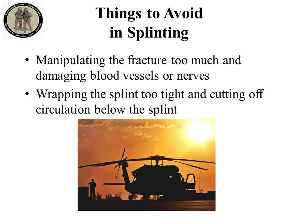 Things to Avoid in Splinting Manipulating the fracture too much and damaging blood vessels or nerves Wrapping the splint too tight and cutting off cir
