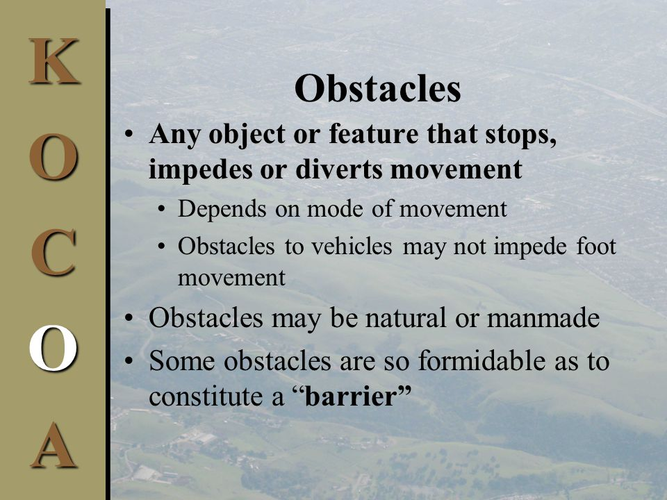 KOCOAK O C O A Obstacles Any object or feature that stops, impedes or diverts movementAny object or feature that stops, impedes or diverts movement Depends on mode of movement Obstacles to vehicles may not impede foot movement Obstacles may be natural or manmade Some obstacles are so formidable as to constitute a barrier